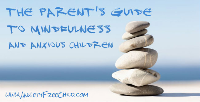 Post image for The Parents Guide to Teaching Mindfulness to Children with Anxiety